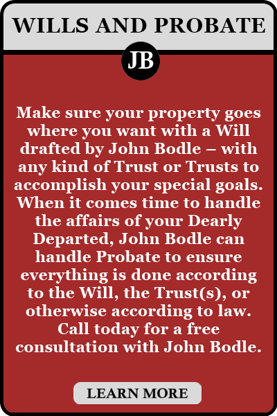 Make sure your property goes where you want with a Will drafted by John Bodle – with any kind of Trust or Trusts to accomplish your special goals. When it comes time to handle the affairs of your Dearly Departed, John Bodle can handle Probate to ensure everything is done according to the Will, the Trust(s), or otherwise according to law. Call today for a free consultation with John Bodle.